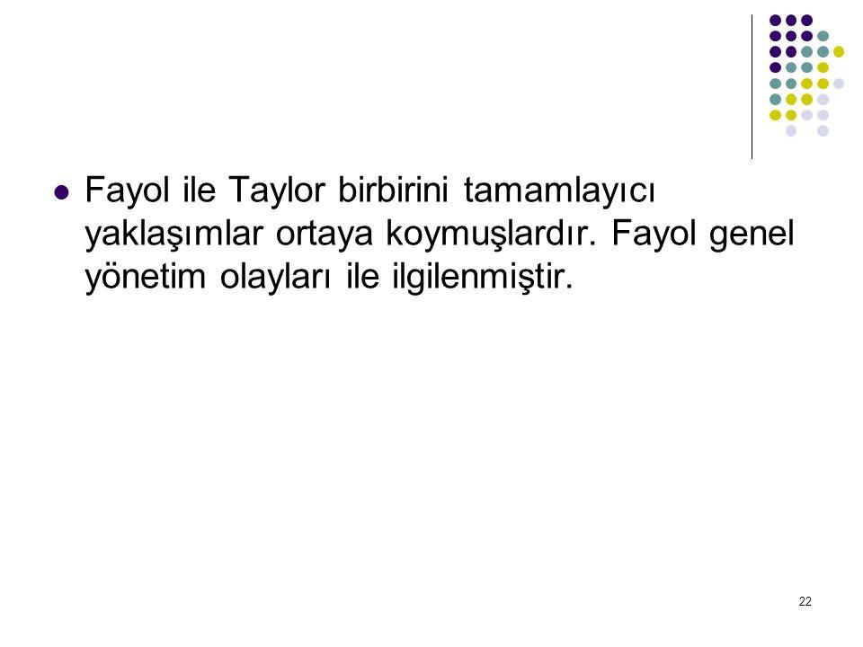 22 Fayol ile Taylor birbirini tamamlayıcı yaklaşımlar ortaya koymuşlardır. Fayol genel yönetim olayları ile ilgilenmiştir.