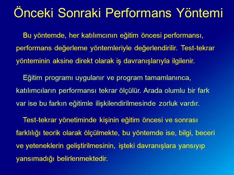 Önceki Sonraki Performans Yöntemi Önceki Sonraki Performans Yöntemi Bu yöntemde, her katılımcının eğitim öncesi performansı, performans değerleme yöntemleriyle değerlendirilir.