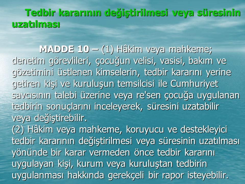 Tedbir kararının değiştirilmesi veya süresinin uzatılması Tedbir kararının değiştirilmesi veya süresinin uzatılması MADDE 10 – (1) Hâkim veya mahkeme;