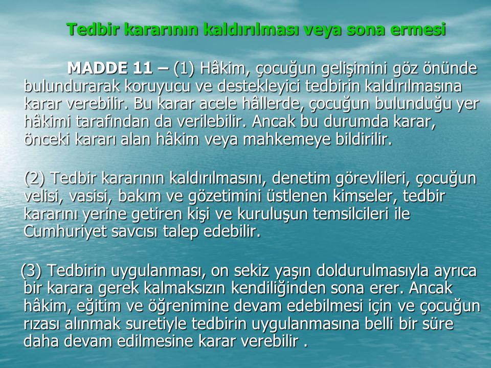 Tedbir kararının kaldırılması veya sona ermesi Tedbir kararının kaldırılması veya sona ermesi MADDE 11 – (1) Hâkim, çocuğun gelişimini göz önünde bulundurarak koruyucu ve destekleyici tedbirin kaldırılmasına karar verebilir.