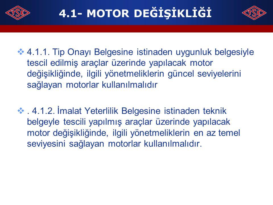 4.1- MOTOR DEĞİŞİKLİĞİ  4.1.1. Tip Onayı Belgesine istinaden uygunluk belgesiyle tescil edilmiş araçlar üzerinde yapılacak motor değişikliğinde, ilgi