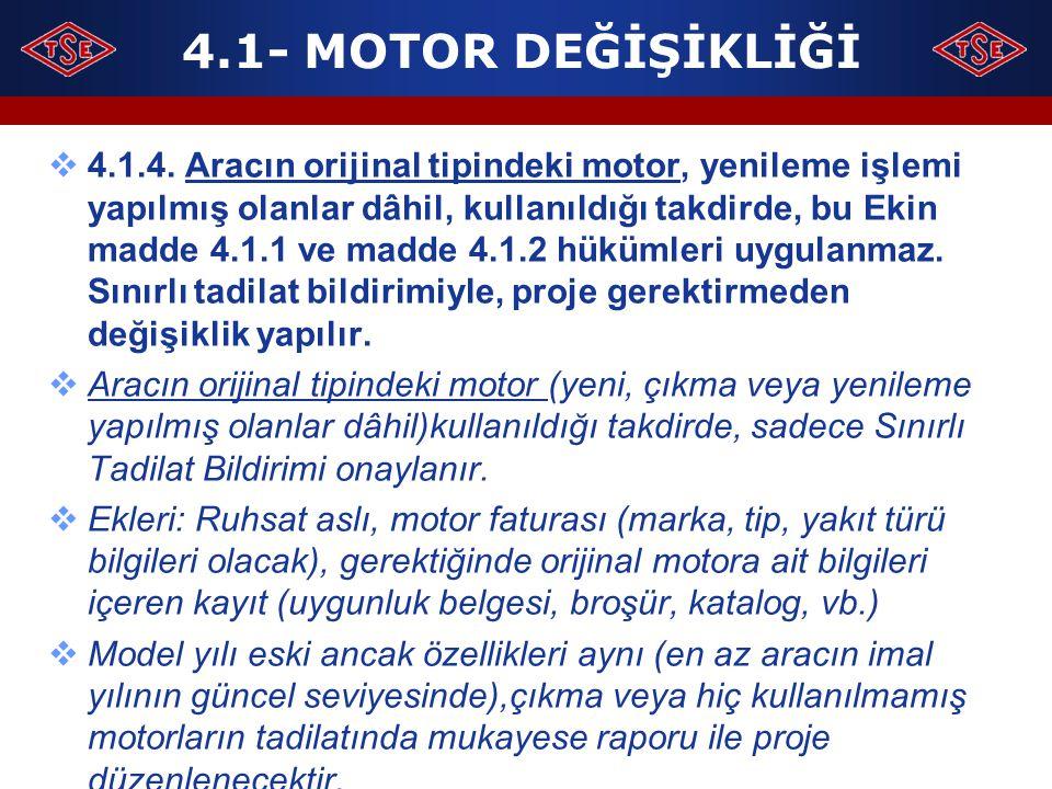 4.1- MOTOR DEĞİŞİKLİĞİ  4.1.4. Aracın orijinal tipindeki motor, yenileme işlemi yapılmış olanlar dâhil, kullanıldığı takdirde, bu Ekin madde 4.1.1 ve