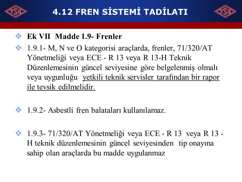 4.12 FREN SİSTEMİ TADİLATI  Ek VII Madde 1.9- Frenler  1.9.1- M, N ve O kategorisi araçlarda, frenler, 71/320/AT Yönetmeliği veya ECE - R 13 veya R