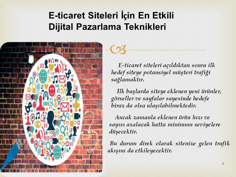  8 Copyrighyt © Elif Dural E-ticaret Siteleri İ ç in En Etkili Dijital Pazarlama Teknikleri E-ticaret siteleri açıldıktan sonra ilk hedef siteye potansiyel müşteri trafiği sağlamaktır.