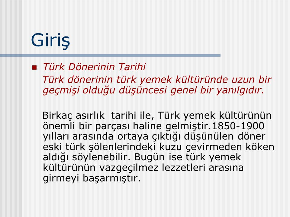 Giriş Türk Dönerinin Tarihi Türk dönerinin türk yemek kültüründe uzun bir geçmişi olduğu düşüncesi genel bir yanılgıdır. Birkaç asırlık tarihi ile, Tü