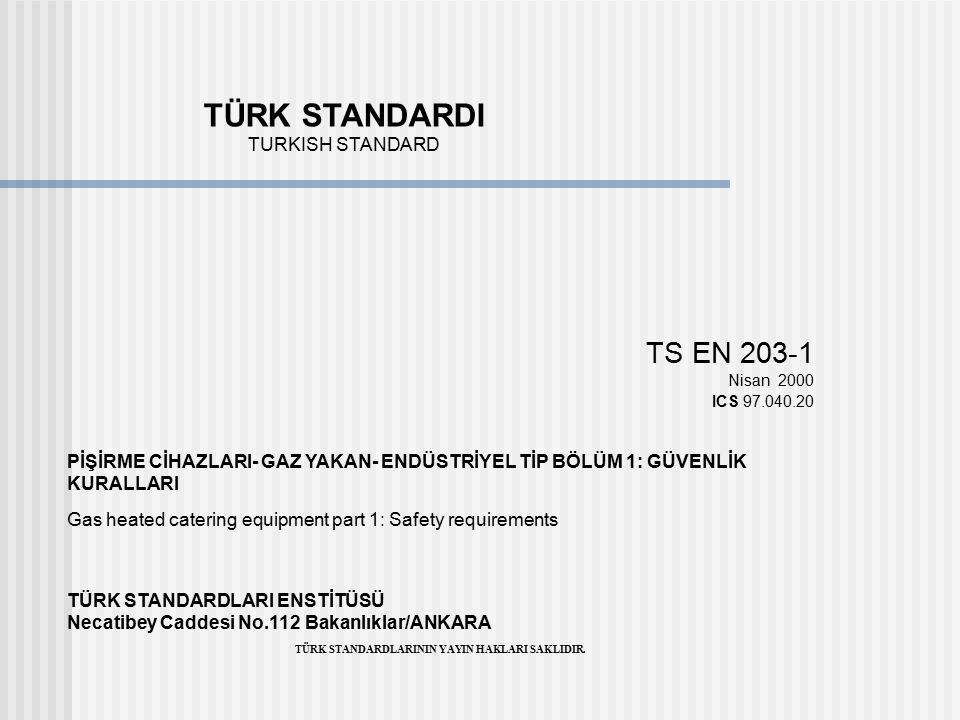 TÜRK STANDARDI TURKISH STANDARD TS EN 203-1 Nisan 2000 ICS 97.040.20 PİŞİRME CİHAZLARI- GAZ YAKAN- ENDÜSTRİYEL TİP BÖLÜM 1: GÜVENLİK KURALLARI Gas hea