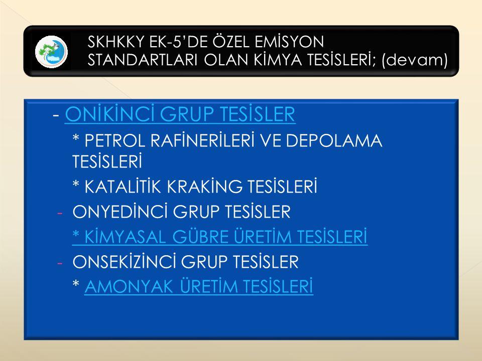 SKHKKY EK-5'DE ÖZEL EMİSYON STANDARTLARI OLAN KİMYA TESİSLERİ; (devam) - ONİKİNCİ GRUP TESİSLERONİKİNCİ GRUP TESİSLER * PETROL RAFİNERİLERİ VE DEPOLAMA TESİSLERİ * KATALİTİK KRAKİNG TESİSLERİ - ONYEDİNCİ GRUP TESİSLER * KİMYASAL GÜBRE ÜRETİM TESİSLERİ - ONSEKİZİNCİ GRUP TESİSLER * AMONYAK ÜRETİM TESİSLERİAMONYAK ÜRETİM TESİSLERİ