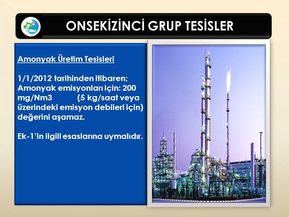 ONSEKİZİNCİ GRUP TESİSLER Amonyak Üretim Tesisleri 1/1/2012 tarihinden itibaren; Amonyak emisyonları için: 200 mg/Nm3 (5 kg/saat veya üzerindeki emisyon debileri için) değerini aşamaz.