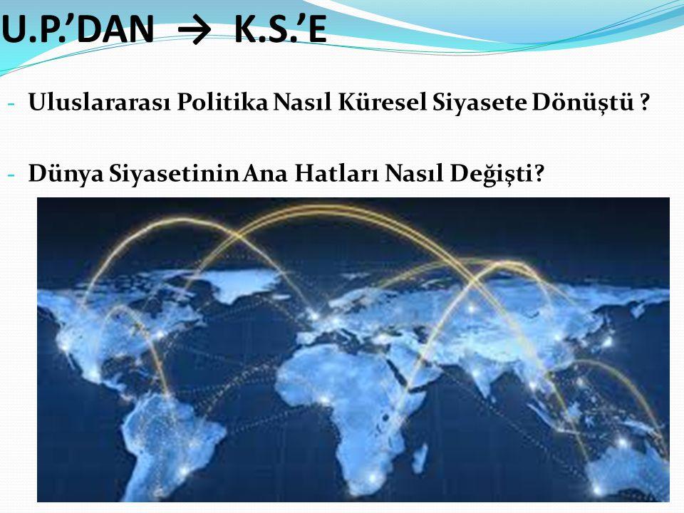 U.P.'DAN → K.S.'E - Uluslararası Politika Nasıl Küresel Siyasete Dönüştü ? - Dünya Siyasetinin Ana Hatları Nasıl Değişti?