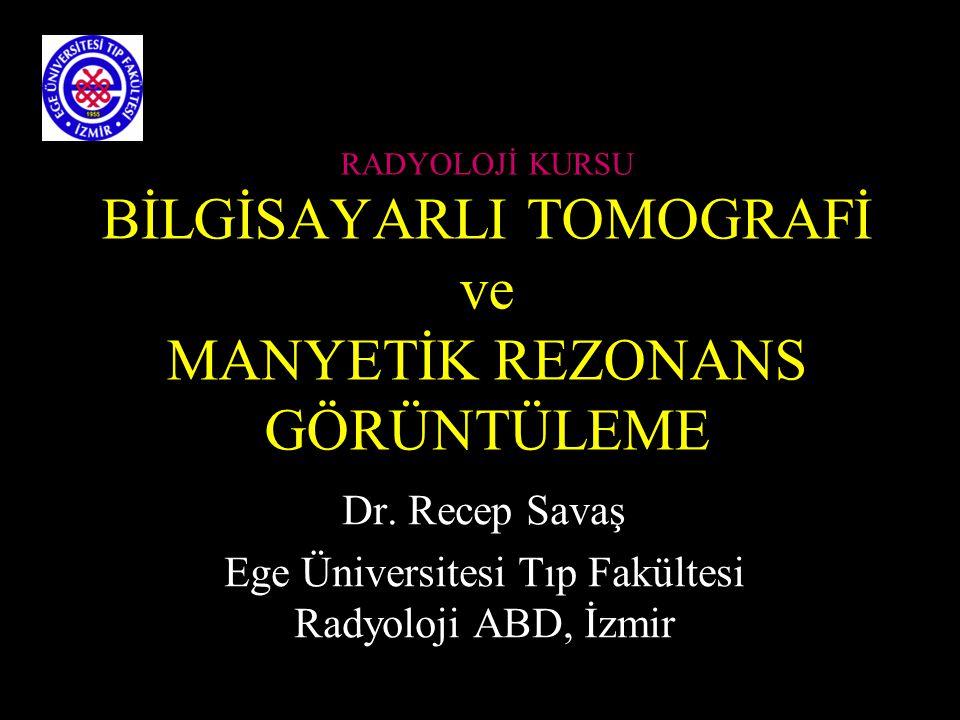 RADYOLOJİ KURSU BİLGİSAYARLI TOMOGRAFİ ve MANYETİK REZONANS GÖRÜNTÜLEME Dr. Recep Savaş Ege Üniversitesi Tıp Fakültesi Radyoloji ABD, İzmir