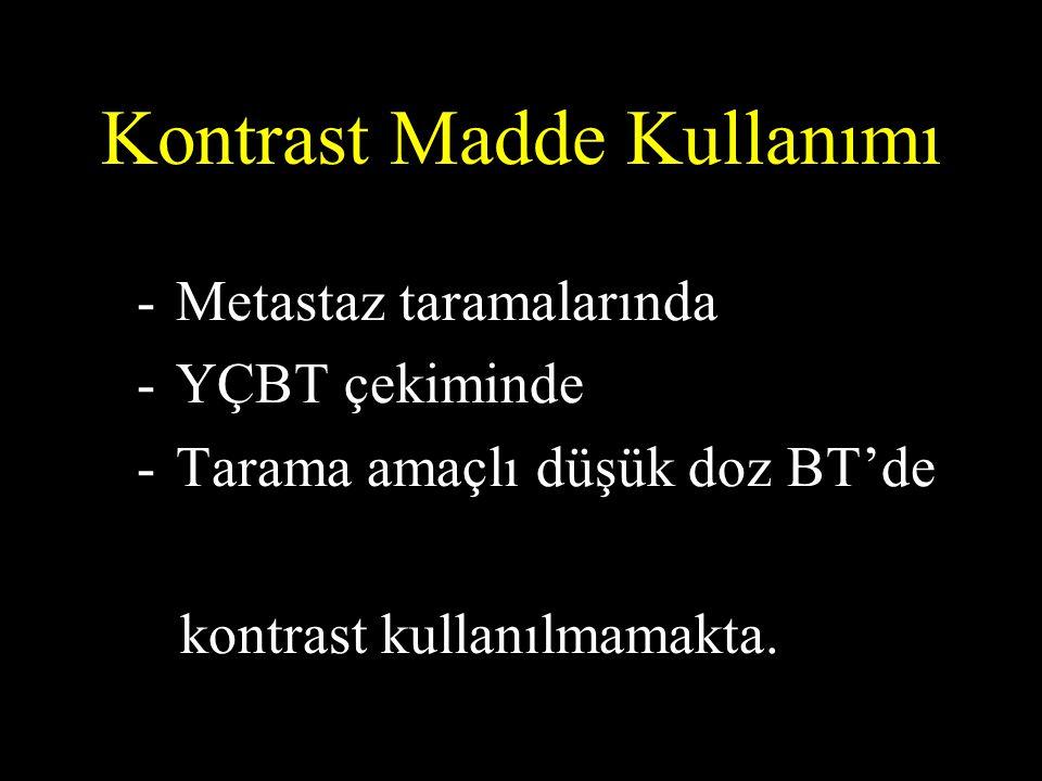 Kontrast Madde Kullanımı -Metastaz taramalarında -YÇBT çekiminde -Tarama amaçlı düşük doz BT'de kontrast kullanılmamakta.