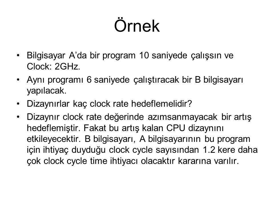 Örnek Bilgisayar A'da bir program 10 saniyede çalışsın ve Clock: 2GHz. Aynı programı 6 saniyede çalıştıracak bir B bilgisayarı yapılacak. Dizaynırlar