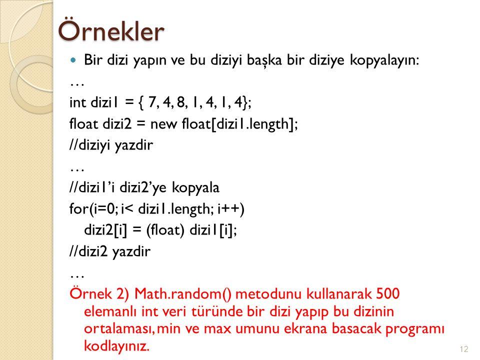 Örnekler Bir dizi yapın ve bu diziyi başka bir diziye kopyalayın: … int dizi1 = { 7, 4, 8, 1, 4, 1, 4}; float dizi2 = new float[dizi1.length]; //diziyi yazdir … //dizi1'i dizi2'ye kopyala for(i=0; i< dizi1.length; i++) dizi2[i] = (float) dizi1[i]; //dizi2 yazdir … Örnek 2) Math.random() metodunu kullanarak 500 elemanlı int veri türünde bir dizi yapıp bu dizinin ortalaması, min ve max umunu ekrana basacak programı kodlayınız.