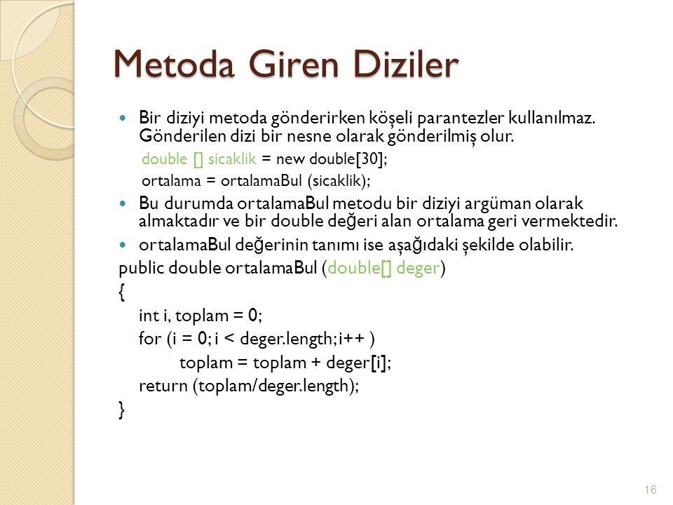 Metoda Giren Diziler Bir diziyi metoda gönderirken köşeli parantezler kullanılmaz. Gönderilen dizi bir nesne olarak gönderilmiş olur. double [] sicakl
