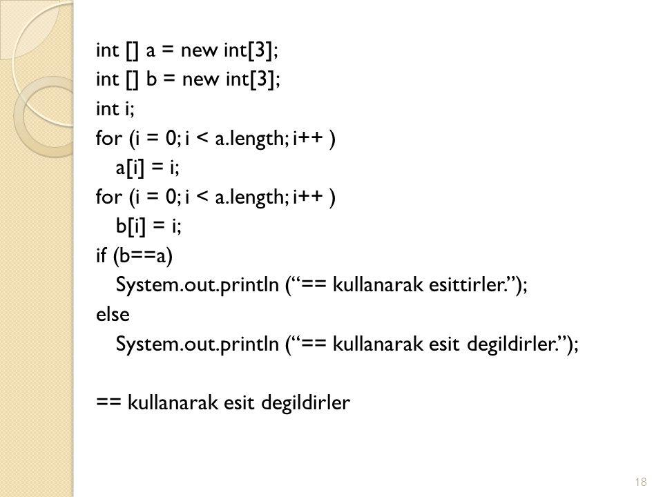 int [] a = new int[3]; int [] b = new int[3]; int i; for (i = 0; i < a.length; i++ ) a[i] = i; for (i = 0; i < a.length; i++ ) b[i] = i; if (b==a) System.out.println ( == kullanarak esittirler. ); else System.out.println ( == kullanarak esit degildirler. ); == kullanarak esit degildirler 18