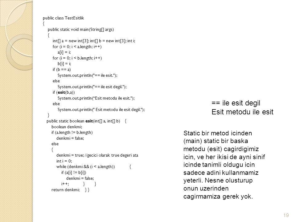 public class TestEsitlik { public static void main(String[] args) { int[] a = new int[3]; int[] b = new int[3]; int i; for (i = 0; i < a.length; i++) a[i] = i; for (i = 0; i < b.length; i++) b[i] = i; if (b == a) System.out.println( == ile esit. ); else System.out.println( == ile esit degil. ); if (esit(b,a)) System.out.println( Esit metodu ile esit. ); else System.out.println( Esit metodu ile esit degil. ); } public static boolean esit(int[] a, int[] b) { boolean denkmi; if (a.length != b.length) denkmi = false; else { denkmi = true; //gecici olarak true degeri ata int i = 0; while (denkmi && (i < a.length)) { if (a[i] != b[i]) denkmi = false; i++; } } return denkmi; } } 19 == ile esit degil Esit metodu ile esit Static bir metod icinden (main) static bir baska metodu (esit) cagirdigimiz icin, ve her ikisi de ayni sinif icinde tanimli oldugu icin sadece adini kullanmamiz yeterli.
