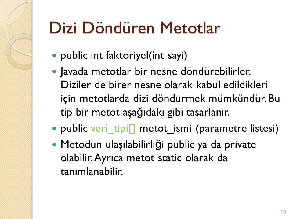 Dizi Döndüren Metotlar public int faktoriyel(int sayi) Javada metotlar bir nesne döndürebilirler. Diziler de birer nesne olarak kabul edildikleri için