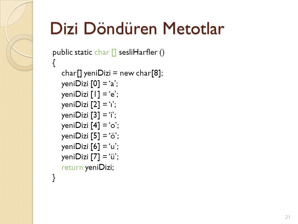 Dizi Döndüren Metotlar public static char [] sesliHarfler () { char[] yeniDizi = new char[8]; yeniDizi [0] = 'a'; yeniDizi [1] = 'e'; yeniDizi [2] = '