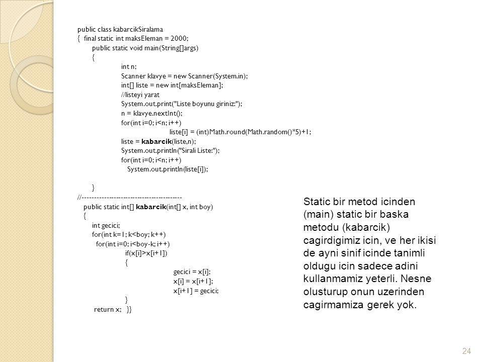 public class kabarcikSiralama { final static int maksEleman = 2000; public static void main(String[]args) { int n; Scanner klavye = new Scanner(System.in); int[] liste = new int[maksEleman]; //listeyi yarat System.out.print( Liste boyunu giriniz: ); n = klavye.nextInt(); for(int i=0; i<n; i++) liste[i] = (int)Math.round(Math.random()*5)+1; liste = kabarcik(liste,n); System.out.println( Sirali Liste: ); for(int i=0; i<n; i++) System.out.println(liste[i]); } //------------------------------------------ public static int[] kabarcik(int[] x, int boy) { int gecici; for(int k=1; k<boy; k++) for(int i=0; i<boy-k; i++) if(x[i]>x[i+1]) { gecici = x[i]; x[i] = x[i+1]; x[i+1] = gecici; } return x; }} 24 Static bir metod icinden (main) static bir baska metodu (kabarcik) cagirdigimiz icin, ve her ikisi de ayni sinif icinde tanimli oldugu icin sadece adini kullanmamiz yeterli.