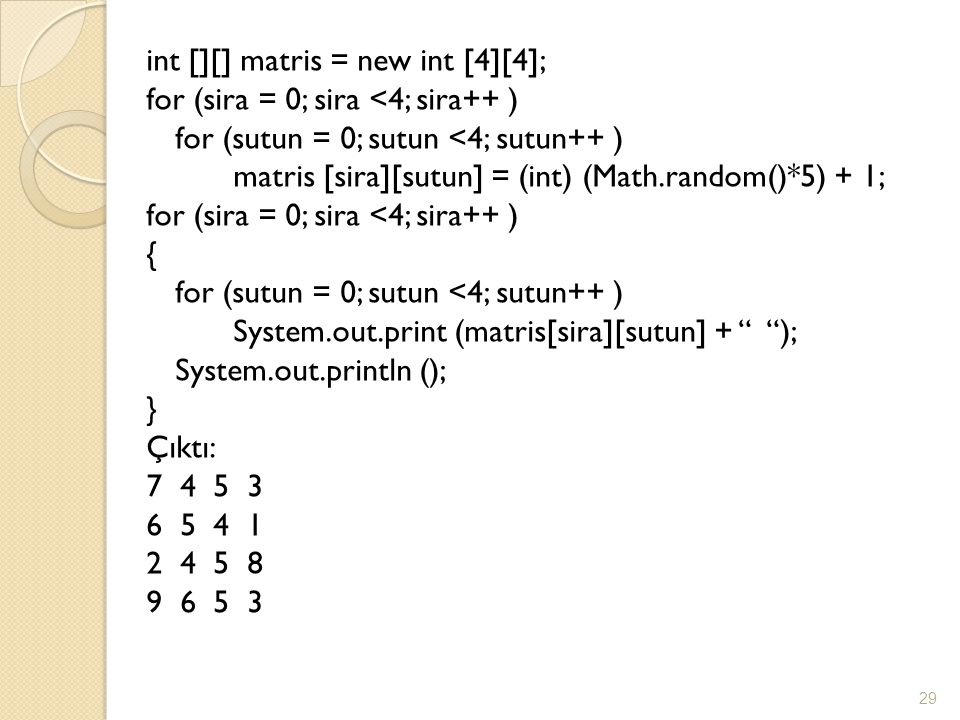int [][] matris = new int [4][4]; for (sira = 0; sira <4; sira++ ) for (sutun = 0; sutun <4; sutun++ ) matris [sira][sutun] = (int) (Math.random()*5) + 1; for (sira = 0; sira <4; sira++ ) { for (sutun = 0; sutun <4; sutun++ ) System.out.print (matris[sira][sutun] + ); System.out.println (); } Çıktı: 7 4 5 3 6 5 4 1 2 4 5 8 9 6 5 3 29