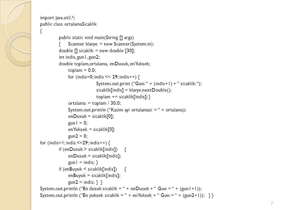 import java.util.*; public class ortalamaSicaklik { public static void main(String [] args) {Scanner klavye = new Scanner(System.in); double [] sicaklik = new double [30]; int indis, gun1, gun2; double toplam,ortalama, enDusuk, enYuksek; toplam = 0.0; for (indis=0; indis <= 29; indis++) { System.out.print ( Gun: + (indis+1) + sicaklik: ); sicaklik[indis] = klavye.nextDouble(); toplam += sicaklik[indis]; } ortalama = toplam / 30.0; System.out.println ( Kasim ayi ortalamasi = + ortalama); enDusuk = sicaklik[0]; gun1 = 0; enYuksek = sicaklik[0]; gun2 = 0; for (indis=1; indis <=29; indis++) { if (enDusuk > sicaklik[indis]) { enDusuk = sicaklik[indis]; gun1 = indis; } if (enBuyuk < sicaklik[indis]) { enBuyuk = sicaklik[indis]; gun2 = indis; } } System.out.println ( En dusuk sicaklik = + enDusuk + Gun = + (gun1+1)); System.out.println ( En yuksek sicaklik = + enYuksek + Gun = + (gun2+1)); } } 7