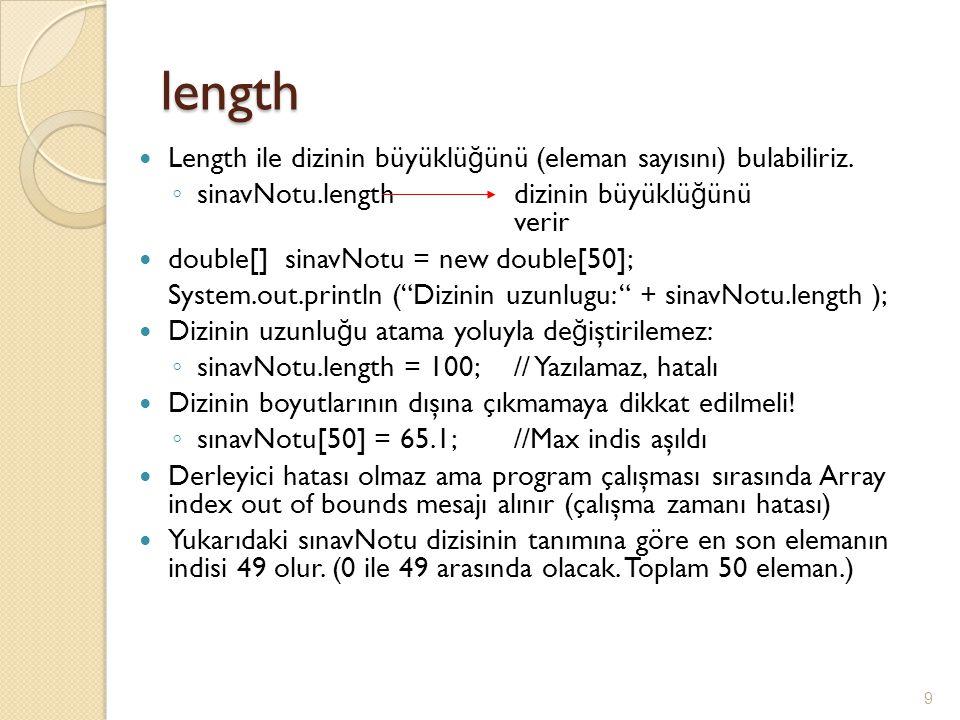 length Length ile dizinin büyüklü ğ ünü (eleman sayısını) bulabiliriz. ◦ sinavNotu.length dizinin büyüklü ğ ünü verir double[] sinavNotu = new double[