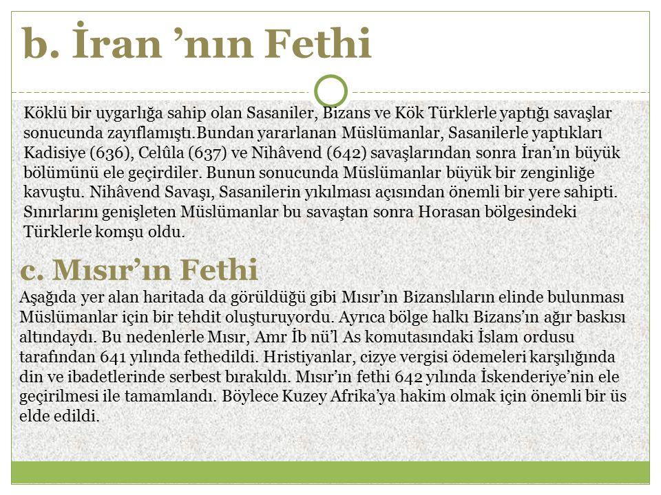 b. İran 'nın Fethi Köklü bir uygarlığa sahip olan Sasaniler, Bizans ve Kök Türklerle yaptığı savaşlar sonucunda zayıflamıştı.Bundan yararlanan Müslüma