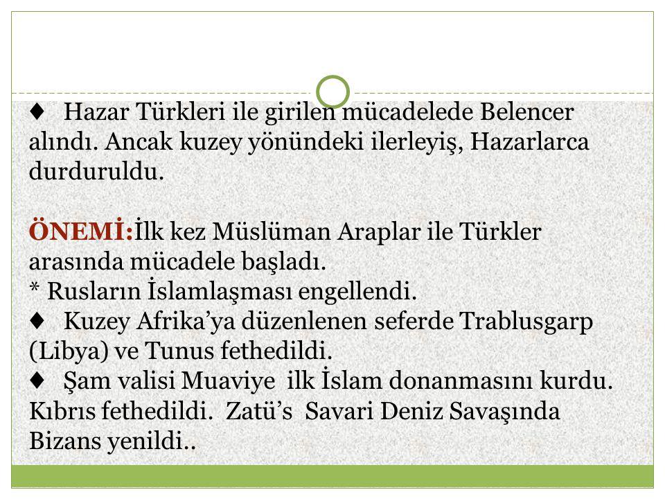 ♦ Hazar Türkleri ile girilen mücadelede Belencer alındı. Ancak kuzey yönündeki ilerleyiş, Hazarlarca durduruldu. ÖNEMİ:İlk kez Müslüman Araplar ile Tü