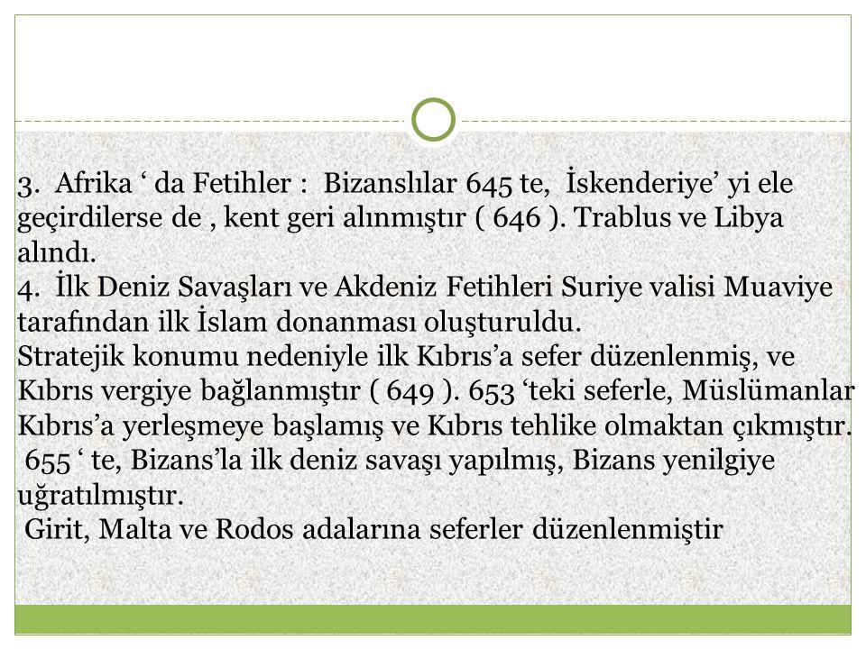 3. Afrika ' da Fetihler : Bizanslılar 645 te, İskenderiye' yi ele geçirdilerse de, kent geri alınmıştır ( 646 ). Trablus ve Libya alındı. 4. İlk Deniz