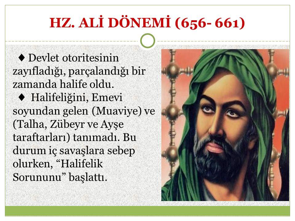 HZ. ALİ DÖNEMİ (656- 661) ♦ Devlet otoritesinin zayıfladığı, parçalandığı bir zamanda halife oldu. ♦ Halifeliğini, Emevi soyundan gelen (Muaviye) ve (