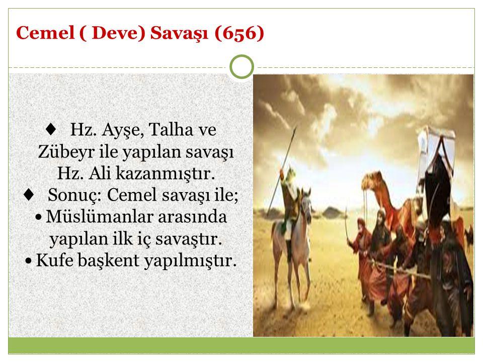 Cemel ( Deve) Savaşı (656) ♦ Hz. Ayşe, Talha ve Zübeyr ile yapılan savaşı Hz. Ali kazanmıştır. ♦ Sonuç: Cemel savaşı ile; Müslümanlar arasında yapılan