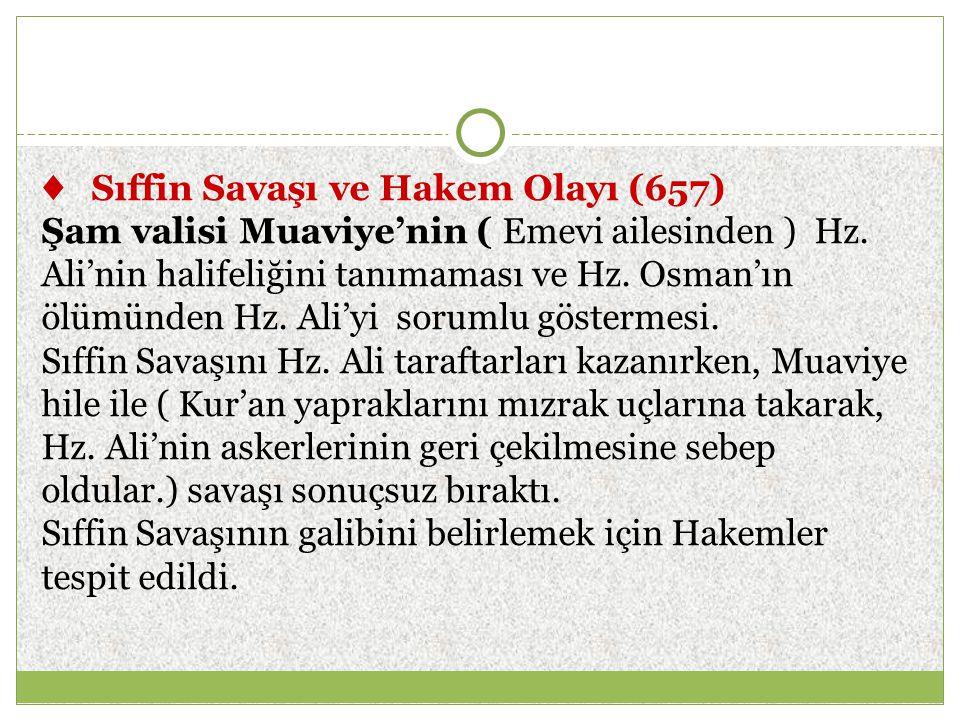 ♦ Sıffin Savaşı ve Hakem Olayı (657) Şam valisi Muaviye'nin ( Emevi ailesinden ) Hz. Ali'nin halifeliğini tanımaması ve Hz. Osman'ın ölümünden Hz. Ali