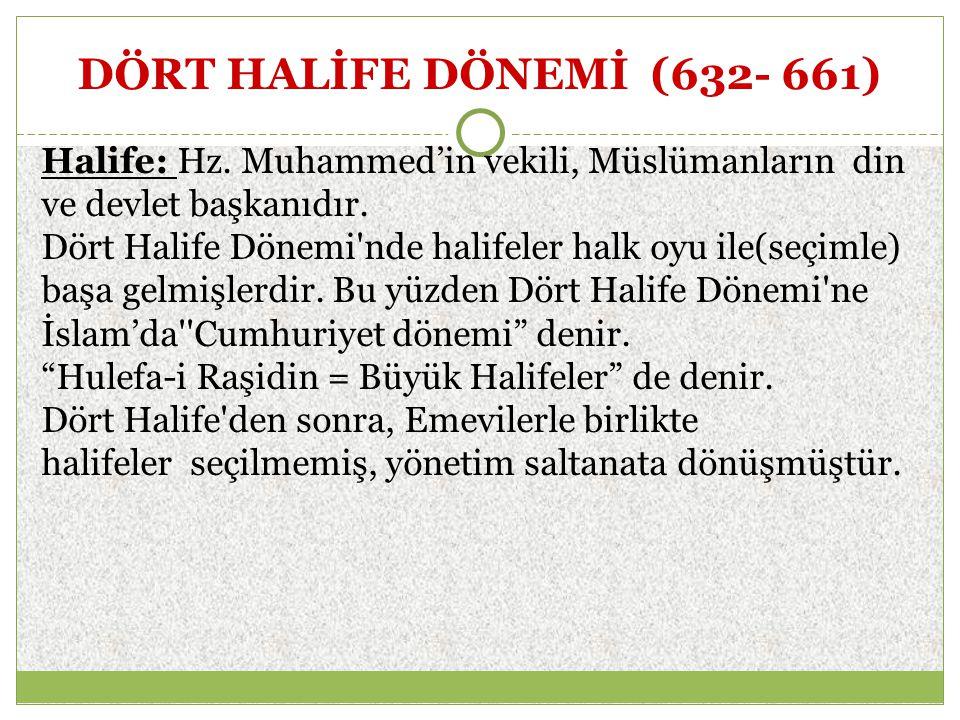 DÖRT HALİFE DÖNEMİ (632- 661) Halife: Hz. Muhammed'in vekili, Müslümanların din ve devlet başkanıdır. Dört Halife Dönemi'nde halifeler halk oyu ile(se