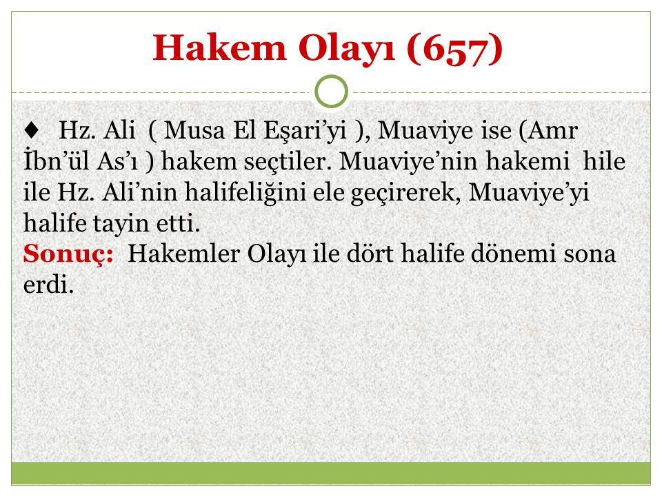 Hakem Olayı (657) ♦ Hz. Ali ( Musa El Eşari'yi ), Muaviye ise (Amr İbn'ül As'ı ) hakem seçtiler. Muaviye'nin hakemi hile ile Hz. Ali'nin halifeliğini