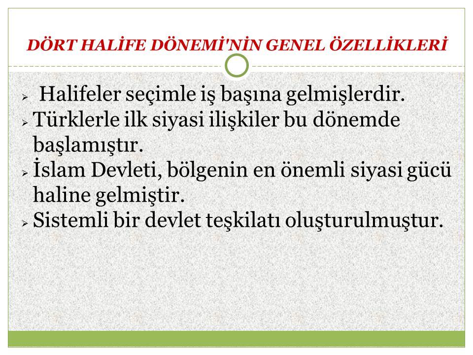 DÖRT HALİFE DÖNEMİ'NİN GENEL ÖZELLİKLERİ  Halifeler seçimle iş başına gelmişlerdir.  Türklerle ilk siyasi ilişkiler bu dönemde başlamıştır.  İslam