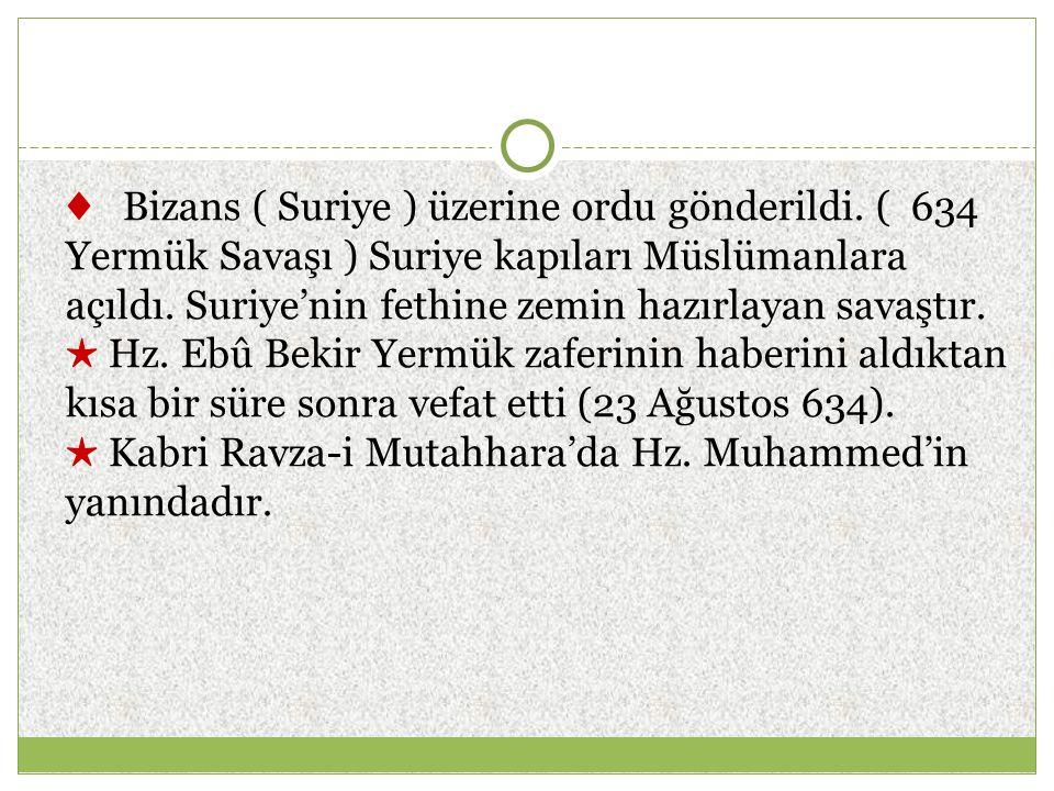 ♦ Bizans ( Suriye ) üzerine ordu gönderildi. ( 634 Yermük Savaşı ) Suriye kapıları Müslümanlara açıldı. Suriye'nin fethine zemin hazırlayan savaştır.