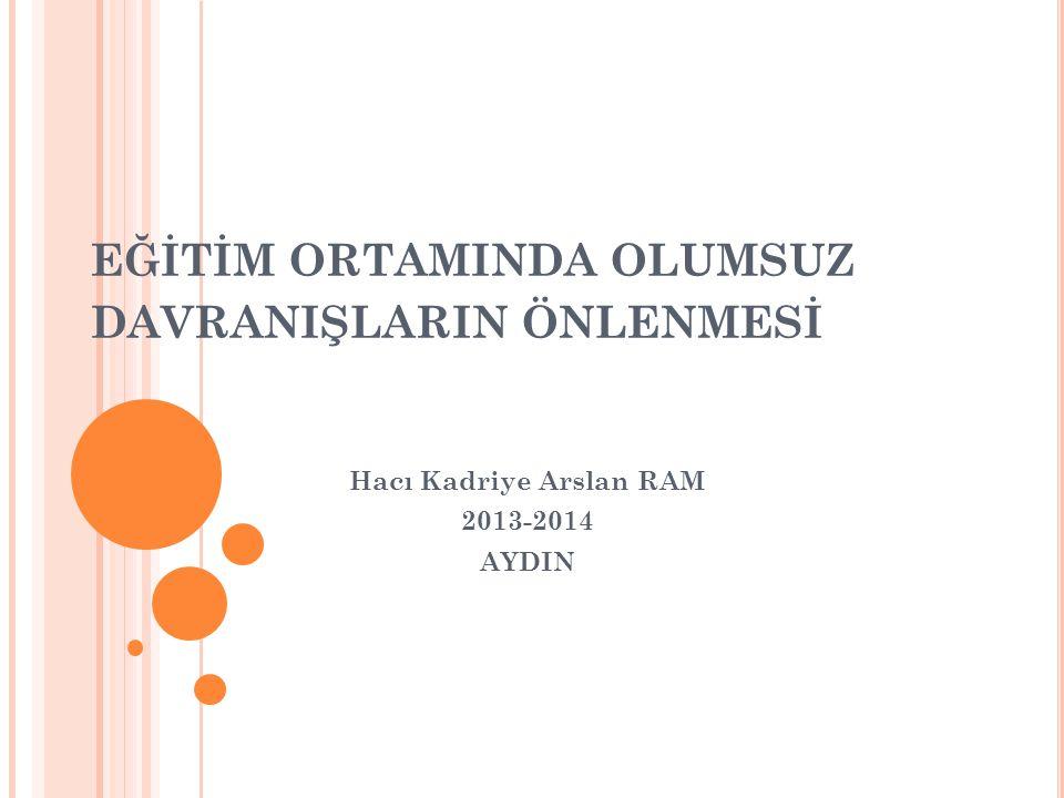 EĞİTİM ORTAMINDA OLUMSUZ DAVRANIŞLARIN ÖNLENMESİ Hacı Kadriye Arslan RAM 2013-2014 AYDIN