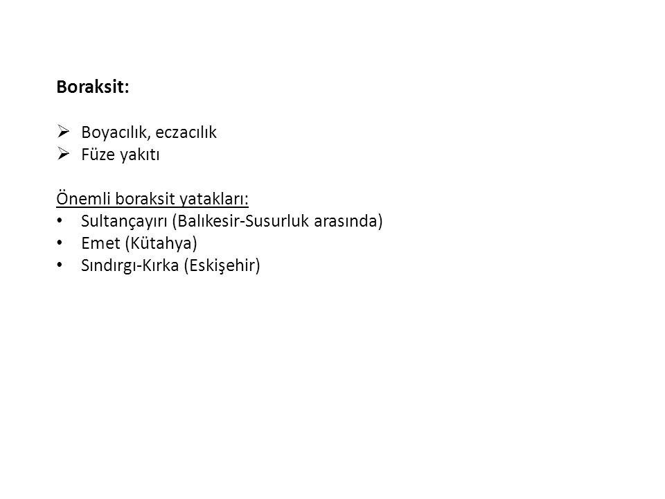 Boraksit:  Boyacılık, eczacılık  Füze yakıtı Önemli boraksit yatakları: Sultançayırı (Balıkesir-Susurluk arasında) Emet (Kütahya) Sındırgı-Kırka (Es