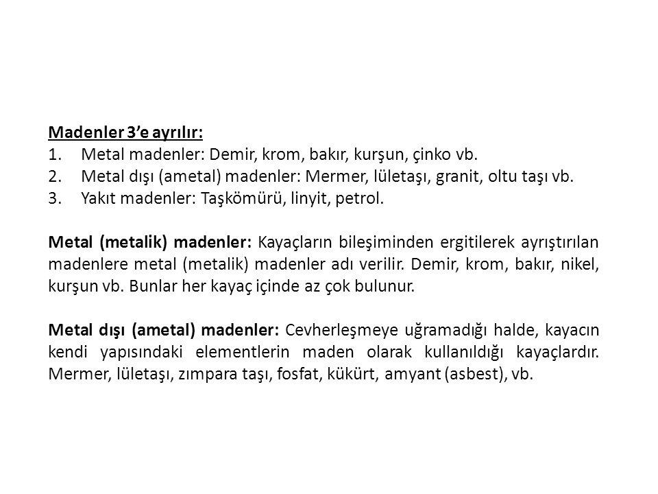 Madenler 3'e ayrılır: 1.Metal madenler: Demir, krom, bakır, kurşun, çinko vb. 2.Metal dışı (ametal) madenler: Mermer, lületaşı, granit, oltu taşı vb.