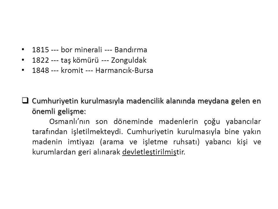 1815 --- bor minerali --- Bandırma 1822 --- taş kömürü --- Zonguldak 1848 --- kromit --- Harmancık-Bursa  Cumhuriyetin kurulmasıyla madencilik alanın