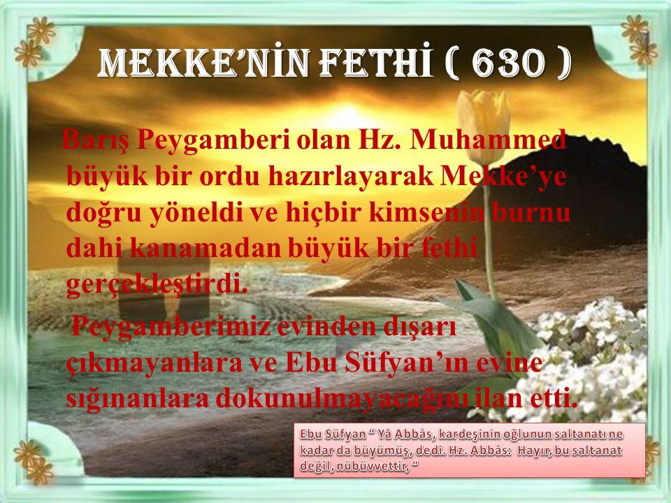 MEKKE'N İ N FETH İ ( 630 ) B arış Peygamberi olan Hz. Muhammed büyük bir ordu hazırlayarak Mekke'ye doğru yöneldi ve hiçbir kimsenin burnu dahi kanama