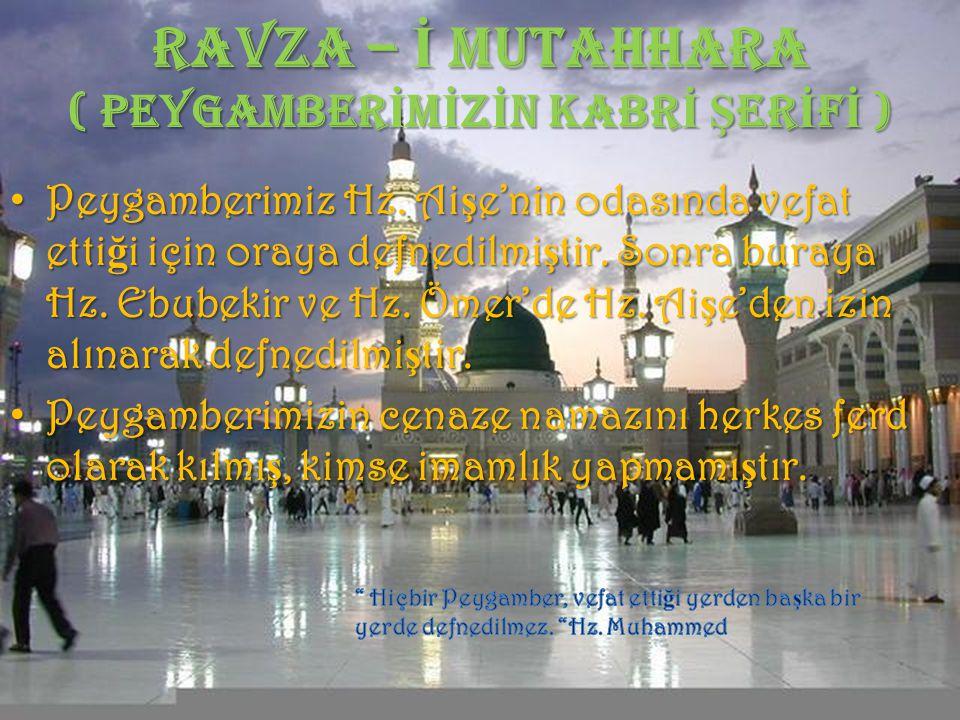 RAVZA – İ MUTAHHARA ( PEYGAMBER İ M İ Z İ N KABR İ Ş ER İ F İ ) Peygamberimiz Hz. Aişe'nin odasında vefat ettiği için oraya defnedilmiştir. Sonra bura