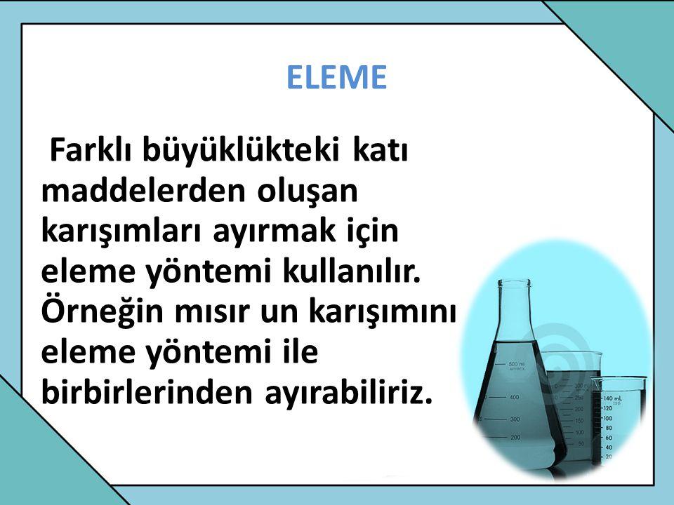 ELEME Farklı büyüklükteki katı maddelerden oluşan karışımları ayırmak için eleme yöntemi kullanılır. Örneğin mısır un karışımını eleme yöntemi ile bir