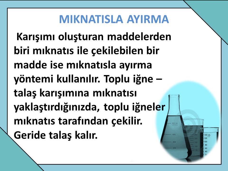 MIKNATISLA AYIRMA Karışımı oluşturan maddelerden biri mıknatıs ile çekilebilen bir madde ise mıknatısla ayırma yöntemi kullanılır. Toplu iğne – talaş