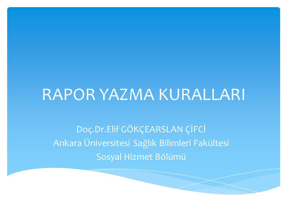 RAPOR YAZMA KURALLARI Doç.Dr.Elif GÖKÇEARSLAN ÇİFCİ Ankara Üniversitesi Sağlık Bilimleri Fakültesi Sosyal Hizmet Bölümü
