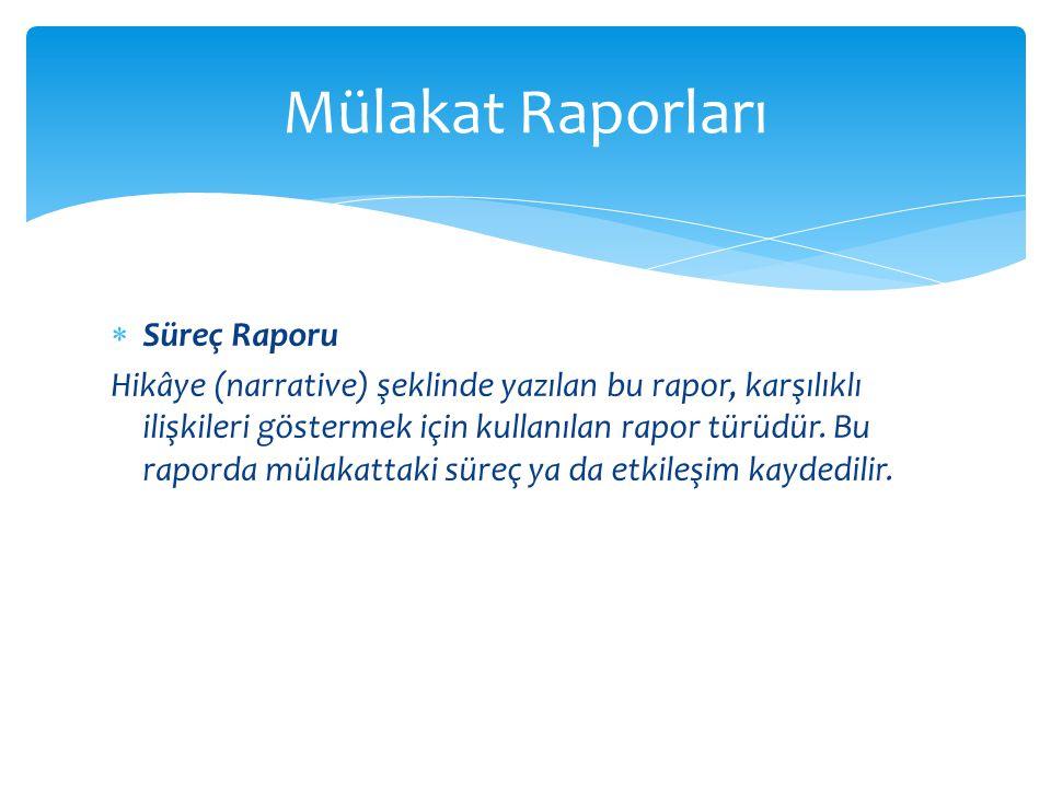  Süreç Raporu Hikâye (narrative) şeklinde yazılan bu rapor, karşılıklı ilişkileri göstermek için kullanılan rapor türüdür. Bu raporda mülakattaki sür