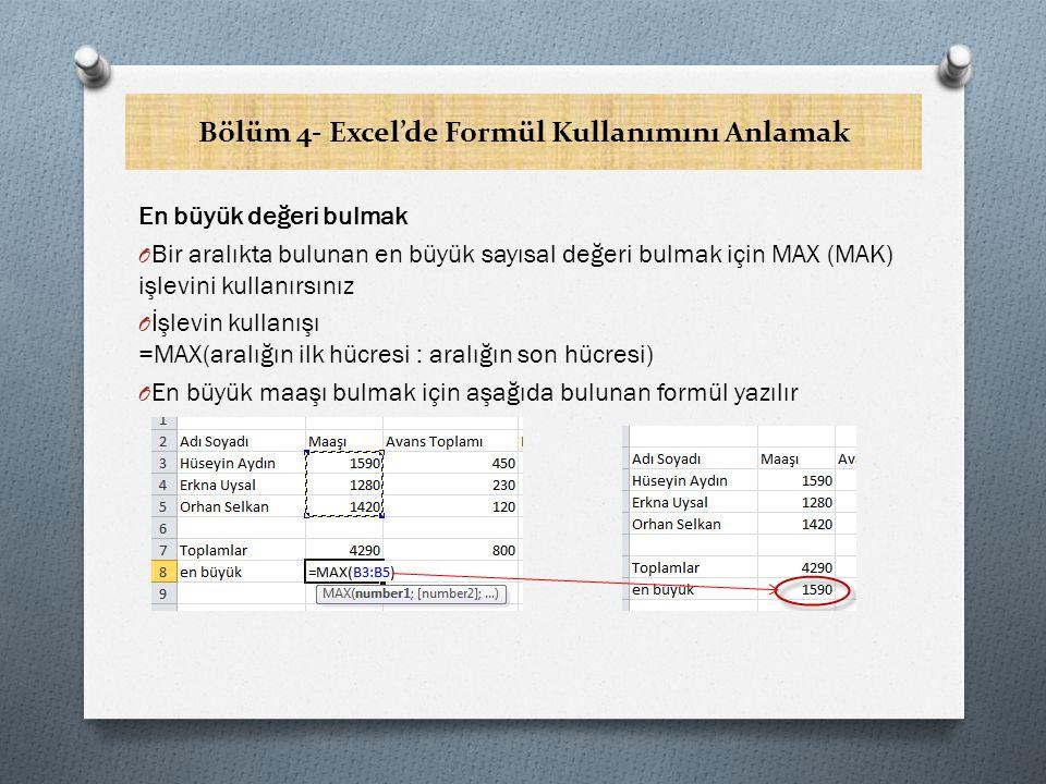 Bölüm 4- Excel'de Formül Kullanımını Anlamak En büyük değeri bulmak O Bir aralıkta bulunan en büyük sayısal değeri bulmak için MAX (MAK) işlevini kullanırsınız O İşlevin kullanışı =MAX(aralığın ilk hücresi : aralığın son hücresi) O En büyük maaşı bulmak için aşağıda bulunan formül yazılır