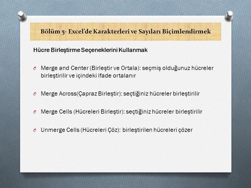 Bölüm 5- Excel'de Karakterleri ve Sayıları Biçimlendirmek Hücre Birleştirme Seçeneklerini Kullanmak O Merge and Center (Birleştir ve Ortala): seçmiş olduğunuz hücreler birleştirilir ve içindeki ifade ortalanır O Merge Across(Çapraz Birleştir): seçtiğiniz hücreler birleştirilir O Merge Cells (Hücreleri Birleştir): seçtiğiniz hücreler birleştirilir O Unmerge Cells (Hücreleri Çöz): birleştirilen hücreleri çözer