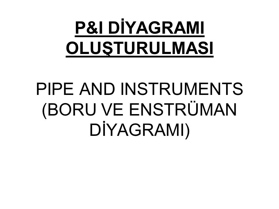 P&I DİYAGRAMI OLUŞTURULMASI PIPE AND INSTRUMENTS (BORU VE ENSTRÜMAN DİYAGRAMI)