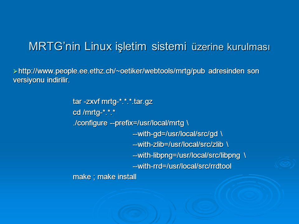 MRTG'nin Linux işletim sistemi üzerine kurulması  http://www.people.ee.ethz.ch/~oetiker/webtools/mrtg/pub adresinden son versiyonu indirilir. tar -zx